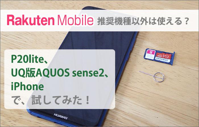MNOの楽天モバイル、推奨機種以外は使える?P20lite、UQ版AQUOS sense2、iPhoneで試してみた!