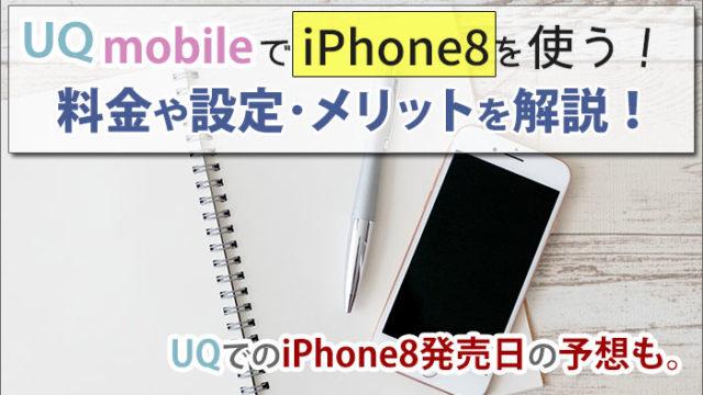 UQモバイルでiPhone8を使う!料金や設定・メリットを解説!UQでのiPhone8発売日の予想も。