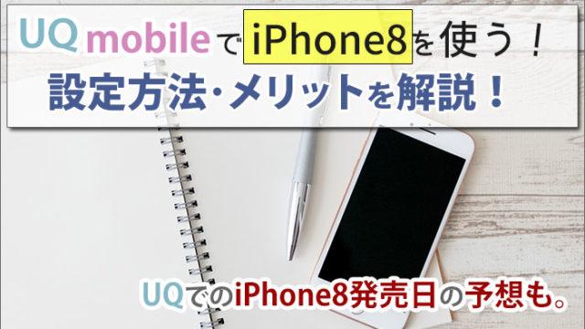 UQモバイルでiPhone8を使う方法!UQでの発売日はいつ?の予想も。設定方法・メリットも解説。