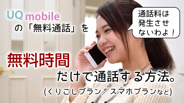 UQモバイルで「無料通話だけ」で通話したい!残り時間の確認方法と、アプリを使って無料内で通話する方法!