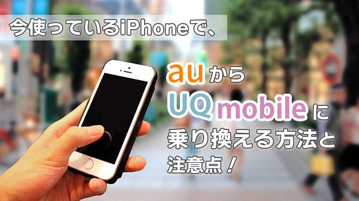 今使っているiPhoneで、auからUQモバイルに乗り換える方法と注意点!