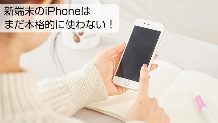 新端末のiPhoneはまだ本格的に使わない!