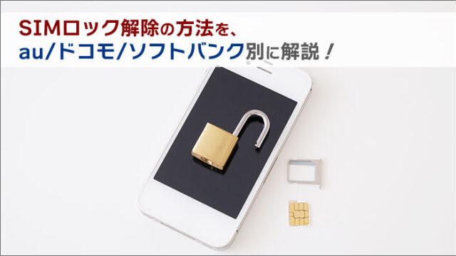 SIMロック解除の方法を、au/ドコモ/ソフトバンク別に解説!