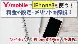 ワイモバイルでiPhone8を使う方法!ワイモバでの発売日はいつ?の予想も。料金や設定方法・メリットを解説。
