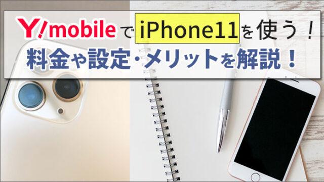 ワイモバイルでiPhone11を使う方法!料金やAPNなどの設定方法と、メリットを解説。
