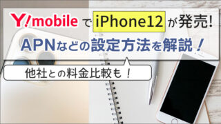 ワイモバイルでiPhone12が発売!APNなどの設定方法を解説。他社との料金比較も!