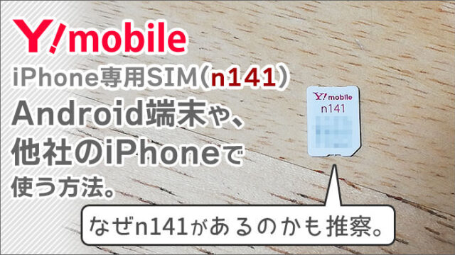 ワイモバイルのiPhone専用SIM(n141)。Android端末や、他社のiPhoneで使う方法。なぜn141があるのかも推察。